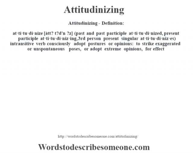Attitudinizing- Definition:at·ti·tu·di·nize [àtt? t?d'n ?z] (past and past participle at·ti·tu·di·nized, present participle at·ti·tu·di·niz·ing, 3rd person present singular at·ti·tu·di·niz·es)  intransitive verb   consciously adopt postures or opinions: to strike exaggerated or unspontaneous poses, or adopt extreme opinions, for effect