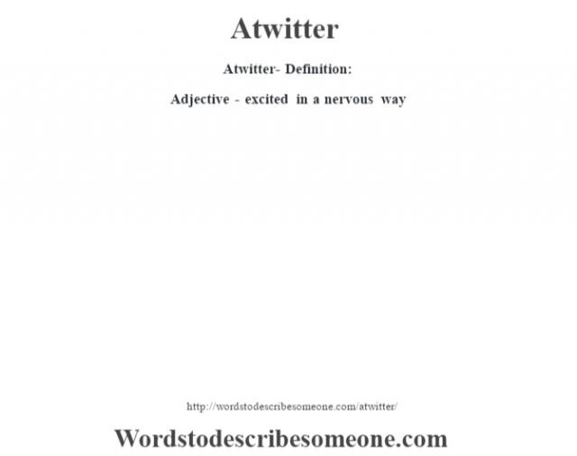 Atwitter- Definition:Adjective - excited in a nervous way