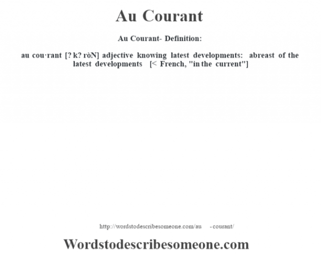 Au Courant- Definition:au cou·rant [? k? ròN] adjective   knowing latest developments: abreast of the latest developments    [< French,