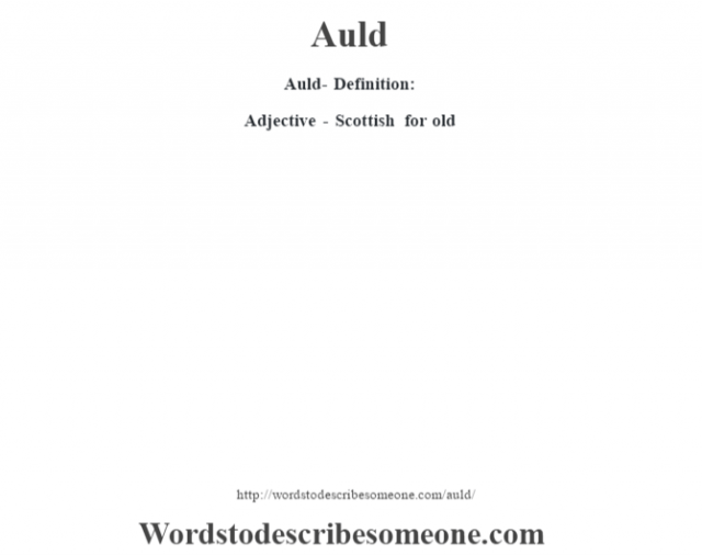 Auld- Definition:Adjective - Scottish for old