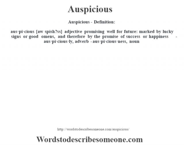 Auspicious- Definition:aus·pi·cious [aw spísh?ss] adjective   promising well for future: marked by lucky signs or good omens, and therefore by the promise of success or happiness     -aus·pi·cious·ly, adverb -aus·pi·cious·ness, noun