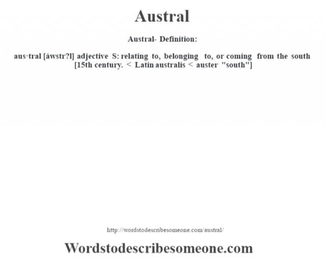 Austral- Definition:aus·tral [áwstr?l] adjective   S: relating to, belonging to, or coming from the south    [15th century. < Latin australis < auster