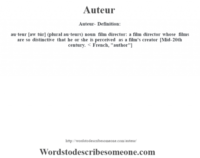 Auteur- Definition:au·teur [aw túr] (plural au·teurs)  noun   film director: a film director whose films are so distinctive that he or she is perceived as a film's creator    [Mid-20th century. < French,