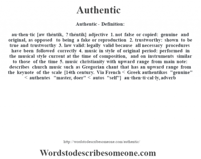 Authentic- Definition:au·then·tic [aw théntik, ? théntik] adjective  1.  not false or copied: genuine and original, as opposed to being a fake or reproduction  2.  trustworthy: shown to be true and trustworthy  3.  law valid: legally valid because all necessary procedures have been followed correctly  4.  music in style of original period: performed in the musical style current at the time of composition, and on instruments similar to those of the time  5.  music christianity with upward range from main note: describes church music such as Gregorian chant that has an upward range from the keynote of the scale    [14th century. Via French < Greek authentikos
