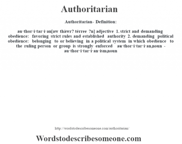 Authoritarian- Definition:au·thor·i·tar·i·an [aw thàwr? térree ?n] adjective  1.  strict and demanding obedience: favoring strict rules and established authority  2.  demanding political obedience: belonging to or believing in a political system in which obedience to the ruling person or group is strongly enforced     -au·thor·i·tar·i·an, noun -au·thor·i·tar·i·an·ism, noun