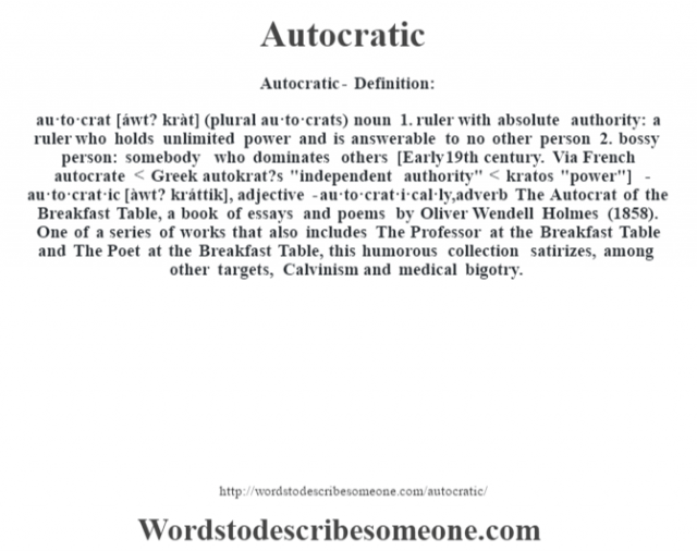 Autocratic- Definition:au·to·crat [áwt? kràt] (plural au·to·crats)  noun  1.  ruler with absolute authority: a ruler who holds unlimited power and is answerable to no other person  2.  bossy person: somebody who dominates others    [Early 19th century. Via French autocrate < Greek autokrat?s