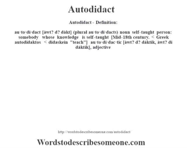 Autodidact- Definition:au·to·di·dact [àwt? d? dàkt] (plural au·to·di·dacts)  noun   self-taught person: somebody whose knowledge is self-taught    [Mid-18th century. < Greek autodidaktos < didaskein