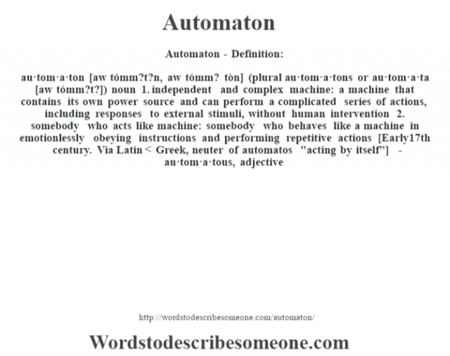 Automaton- Definition:au·tom·a·ton [aw tómm?t?n, aw tómm? tòn] (plural au·tom·a·tons or au·tom·a·ta [aw tómm?t?])  noun  1.  independent and complex machine: a machine that contains its own power source and can perform a complicated series of actions, including responses to external stimuli, without human intervention  2.  somebody who acts like machine: somebody who behaves like a machine in emotionlessly obeying instructions and performing repetitive actions    [Early 17th century. Via Latin < Greek, neuter of automatos