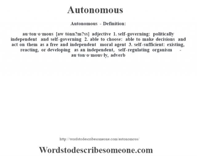 Autonomous- Definition:au·ton·o·mous [aw tónn?m?ss] adjective  1.  self-governing: politically independent and self-governing  2.  able to choose: able to make decisions and act on them as a free and independent moral agent  3.  self-sufficient: existing, reacting, or developing as an independent, self-regulating organism     -au·ton·o·mous·ly, adverb