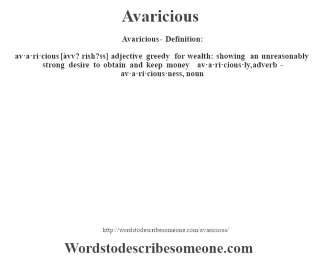 Avaricious- Definition:av·a·ri·cious [àvv? rísh?ss] adjective   greedy for wealth: showing an unreasonably strong desire to obtain and keep money     -av·a·ri·cious·ly, adverb -av·a·ri·cious·ness, noun