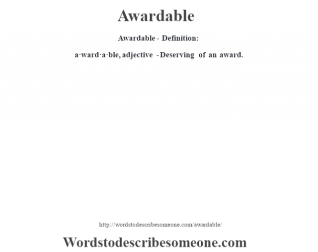 Awardable- Definition:a·ward·a·ble, adjective -Deserving of an award.