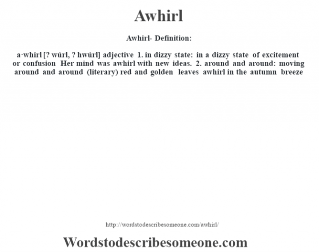 Awhirl- Definition:a·whirl [? wúrl, ? hwúrl] adjective  1.  in dizzy state: in a dizzy state of excitement or confusion Her mind was awhirl with new ideas.   2.  around and around: moving around and around (literary)  red and golden leaves awhirl in the autumn breeze