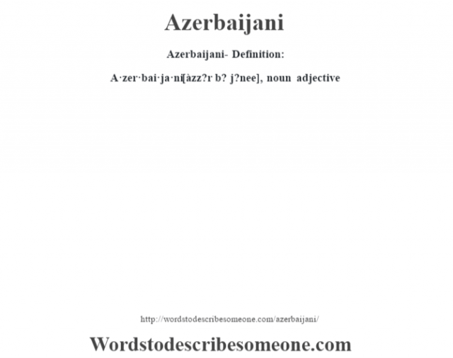 Azerbaijani- Definition:A·zer·bai·ja·ni [àzz?r b? j?nee], noun adjective