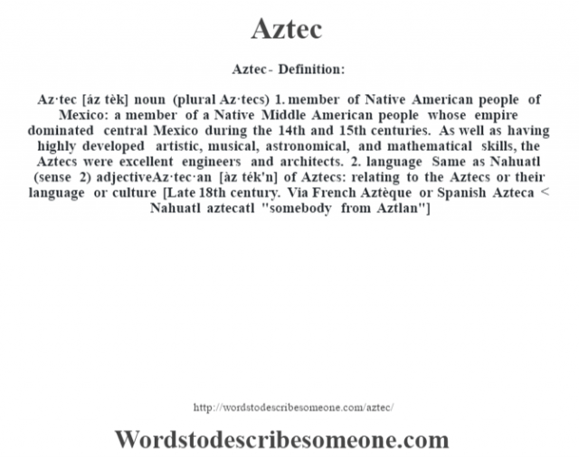 Aztec- Definition:Az·tec [áz tèk] noun (plural Az·tecs)  1.  member of Native American people of Mexico: a member of a Native Middle American people whose empire dominated central Mexico during the 14th and 15th centuries.  As well as having highly developed artistic, musical, astronomical, and mathematical skills, the Aztecs were excellent engineers and architects.  2.  language Same as Nahuatl (sense 2)     adjectiveAz·tec·an [àz ték'n]   of Aztecs: relating to the Aztecs or their language or culture    [Late 18th century. Via French Aztèque or Spanish Azteca < Nahuatl aztecatl