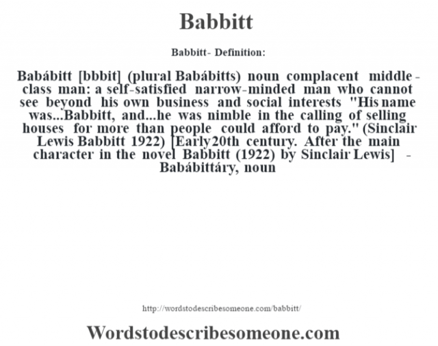 Babbitt- Definition:Babábitt [b‡bbit] (plural Babábitts)  noun   complacent middle-class man: a self-satisfied narrow-minded man who cannot see beyond his own business and social interests