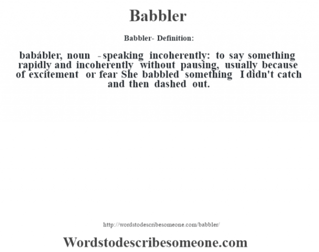 Babbler- Definition:babábler, noun  -  speaking incoherently: to say something rapidly and incoherently without pausing, usually because of excitement or fear She babbled something I didn't catch and then dashed out.