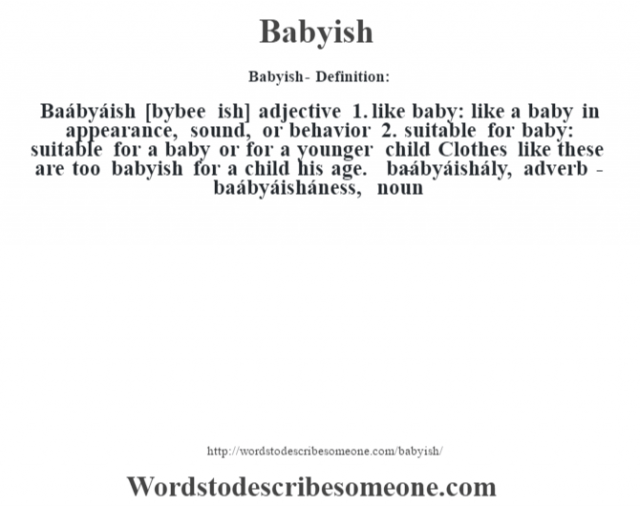 Babyish- Definition:Baábyáish [b‡ybee ish] adjective  1.  like baby: like a baby in appearance, sound, or behavior  2.  suitable for baby: suitable for a baby or for a younger child Clothes like these are too babyish for a child his age.      -baábyáishály, adverb -baábyáisháness, noun
