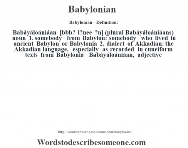 Babylonian- Definition:Babáyáloániáan [bˆbb? l?nee ?n] (plural Babáyáloániáans)  noun  1.  somebody from Babylon: somebody who lived in ancient Babylon or Babylonia  2.  dialect of Akkadian: the Akkadian language, especially as recorded in cuneiform texts from Babylonia     -Babáyáloániáan, adjective