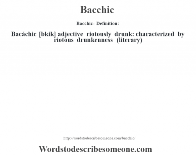 Bacchic- Definition:Bacáchic [b‡kik] adjective   riotously drunk: characterized by riotous drunkenness (literary)