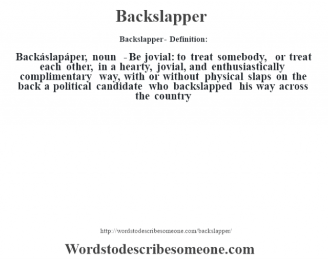 Backslapper- Definition:Backáslapáper, noun  - Be jovial: to treat somebody, or treat each other, in a hearty, jovial, and enthusiastically complimentary way, with or without physical slaps on the back a political candidate who backslapped his way across the country