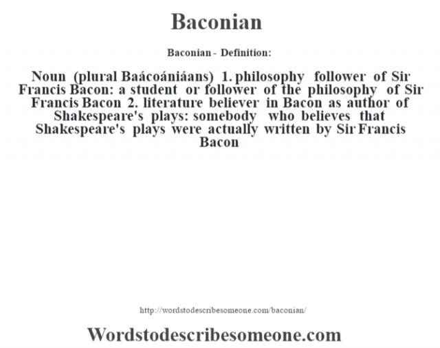 Baconian- Definition:Noun (plural Baácoániáans)  1.  philosophy follower of Sir Francis Bacon: a student or follower of the philosophy of Sir Francis Bacon  2.  literature believer in Bacon as author of Shakespeare's plays: somebody who believes that Shakespeare's plays were actually written by Sir Francis Bacon