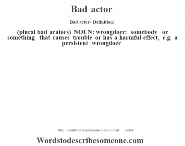 Bad actor- Definition:(plural bad acátors)  NOUN:  wrongdoer: somebody or something that causes trouble or has a harmful effect, e.g. a persistent wrongdoer