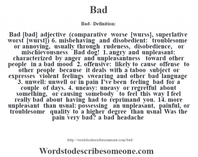 Bad- Definition:Bad [bad] adjective (comparative worse [wurss], superlative worst [wurst]) 6.  misbehaving and disobedient: troublesome or annoying, usually through rudeness, disobedience, or mischievousness Bad dog!   1.  angry and unpleasant: characterized by anger and unpleasantness toward other people in a bad mood   2.  offensive: likely to cause offense to other people because it deals with a taboo subject or expresses violent feelings swearing and other bad language   3.  unwell: unwell or in pain I've been feeling bad for a couple of days.   4.  uneasy: uneasy or regretful about something, or causing somebody to feel this way I feel really bad about having had to reprimand you.   14.  more unpleasant than usual: possessing an unpleasant, painful, or troublesome quality to a higher degree than usual Was the pain very bad? a bad headache