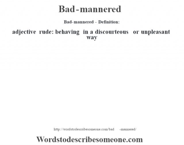 Bad-mannered- Definition:adjective   rude: behaving in a discourteous or unpleasant way