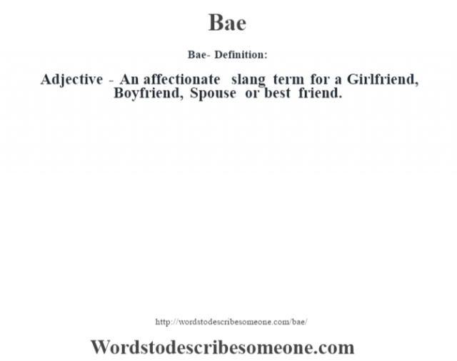 Bae- Definition:Adjective - An affectionate slang term for a Girlfriend, Boyfriend, Spouse or best friend.