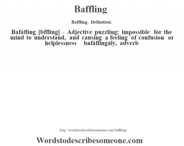 Baffling- Definition:Bafáfling [b‡ffling] - Adjective   puzzling: impossible for the mind to understand, and causing a feeling of confusion or helplessness     -bafáflingály, adverb