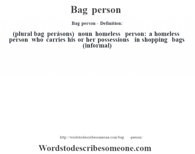 Bag person- Definition:(plural bag perásons)  noun   homeless person: a homeless person who carries his or her possessions in shopping bags (informal)