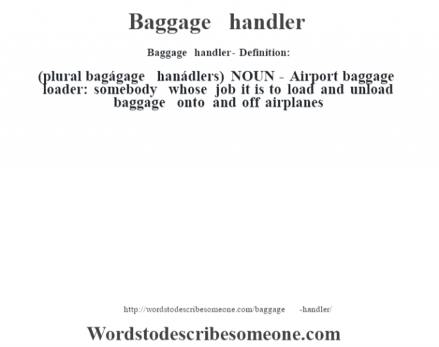 Baggage handler- Definition:(plural bagágage hanádlers)  NOUN -  Airport baggage loader: somebody whose job it is to load and unload baggage onto and off airplanes