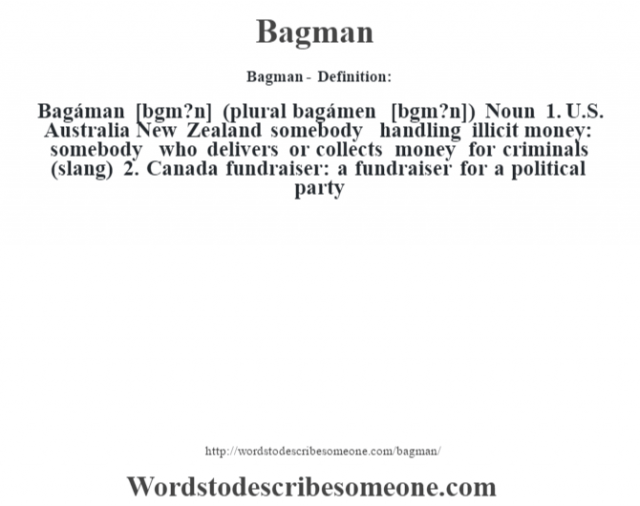 Bagman- Definition:Bagáman [b‡gm?n] (plural bagámen [b‡gm?n])  Noun  1.  U.S. Australia New Zealand somebody handling illicit money: somebody who delivers or collects money for criminals (slang)  2.  Canada fundraiser: a fundraiser for a political party