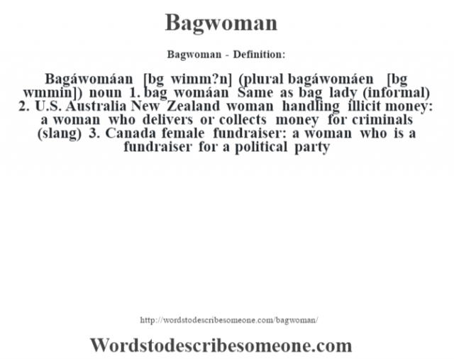 "Bagwoman- Definition:Bagáwomáan [b‡g wimm?n] (plural bagáwomáen [b‡g w""mmin])  noun  1.  bag womáan Same as bag lady (informal)  2.  U.S. Australia New Zealand woman handling illicit money: a woman who delivers or collects money for criminals (slang)  3.  Canada female fundraiser: a woman who is a fundraiser for a political party"