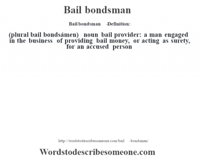 Bail bondsman   - Definition:(plural bail bondsámen)  noun   bail provider: a man engaged in the business of providing bail money, or acting as surety, for an accused person