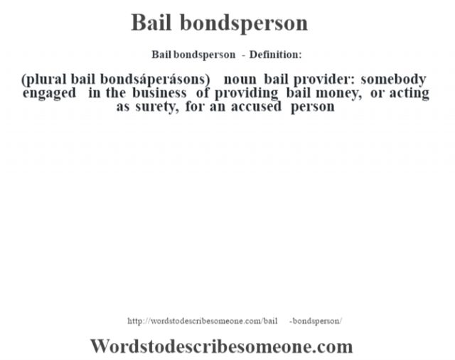 Bail bondsperson- Definition:(plural bail bondsáperásons)  noun   bail provider: somebody engaged in the business of providing bail money, or acting as surety, for an accused person
