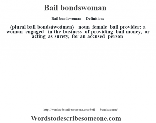 Bail bondswoman- Definition:(plural bail bondsáwoámen)  noun   female bail provider: a woman engaged in the business of providing bail money, or acting as surety, for an accused person