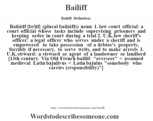 Bailiff- Definition:Bailáiff [b‡ylif] (plural bailáiffs)  noun  1.  law court official: a court official whose tasks include supervising prisoners and keeping order in court during a trial  2.  U.K. law sheriff's officer: a legal officer who serves under a sheriff and is empowered to take possession of a debtor's property, forcibly if necessary, to serve writs, and to make arrests  3.  U.K. steward: a steward or agent of a landowner or landlord    [13th century. Via Old French baillif-