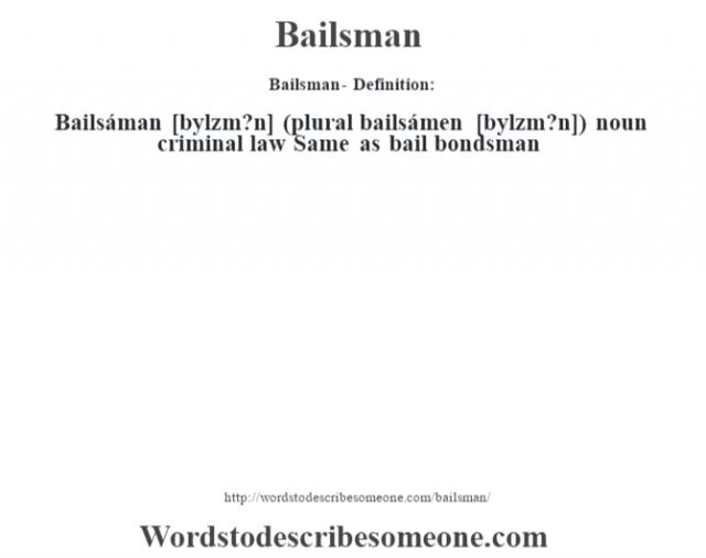 Bailsman- Definition:Bailsáman [b‡ylzm?n] (plural bailsámen [b‡ylzm?n])  noun   criminal law Same as bail bondsman