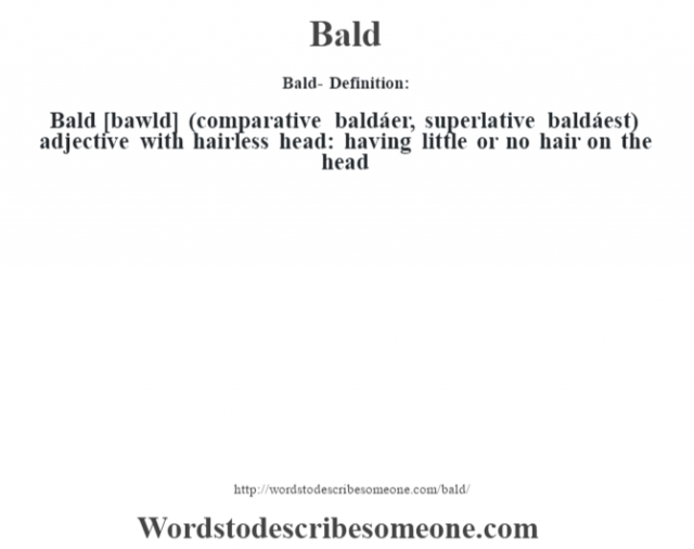 Bald- Definition:Bald [bawld] (comparative baldáer, superlative baldáest)  adjective   with hairless head: having little or no hair on the head