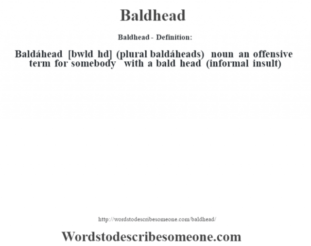 Baldhead- Definition:Baldáhead [b‡wld hd] (plural baldáheads)  noun   an offensive term for somebody with a bald head (informal insult)