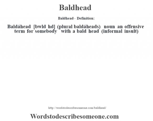 Baldhead- Definition:Baldáhead [b‡wld hd] (plural baldáheads)  noun   an offensive term for somebody with a bald head (informal insult)