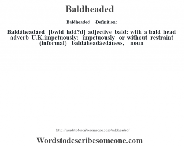 Baldheaded   - Definition:Baldáheadáed [bˆwld hŽdd?d] adjective   bald: with a bald head    adverb   U.K. impetuously: impetuously or without restraint (informal)     -baldáheadáedáness, noun