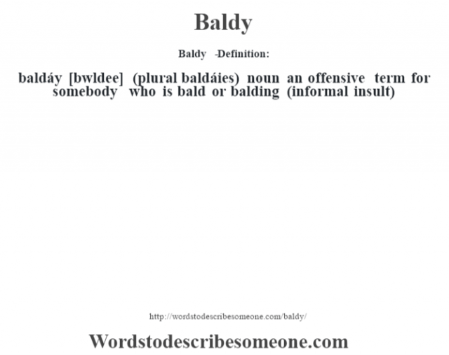 Baldy   - Definition:baldáy [b‡wldee] (plural baldáies)  noun   an offensive term for somebody who is bald or balding (informal insult)