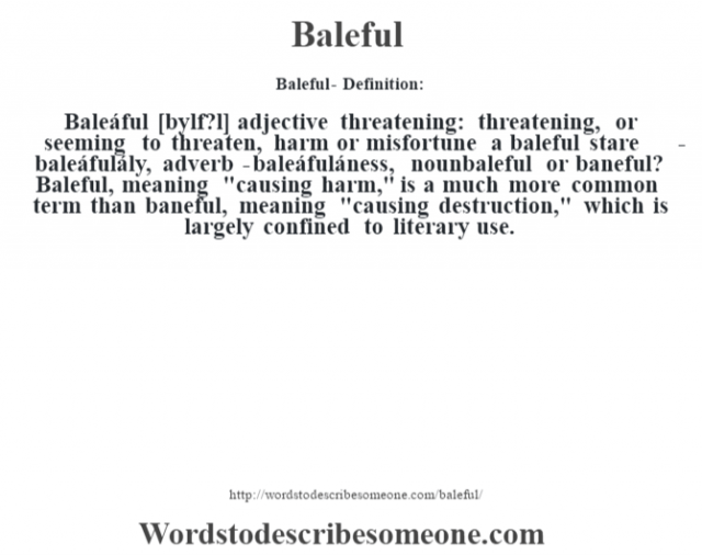 Baleful- Definition:Baleáful [b‡ylf?l] adjective   threatening: threatening, or seeming to threaten, harm or misfortune a baleful stare      -baleáfulály, adverb -baleáfuláness, nounbaleful or baneful?  Baleful, meaning