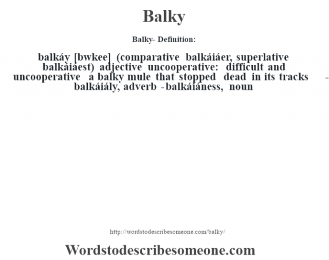Balky- Definition:balkáy [b‡wkee] (comparative balkáiáer, superlative balkáiáest)  adjective   uncooperative: difficult and uncooperative a balky mule that stopped dead in its tracks      -balkáiály, adverb -balkáiáness, noun