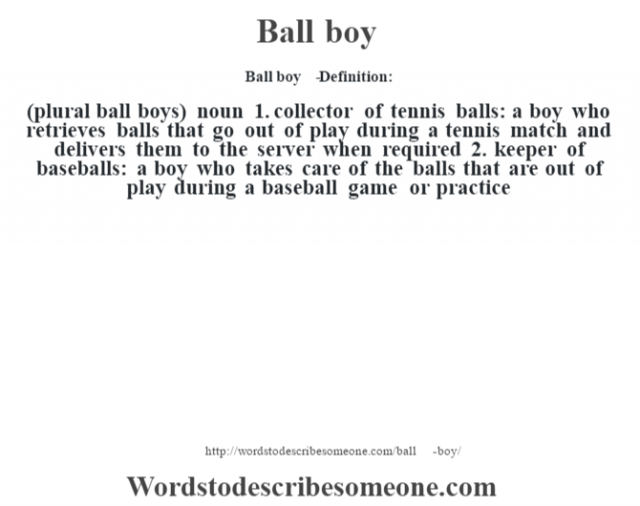 Ball boy   - Definition:(plural ball boys)  noun  1.  collector of tennis balls: a boy who retrieves balls that go out of play during a tennis match and delivers them to the server when required  2.  keeper of baseballs: a boy who takes care of the balls that are out of play during a baseball game or practice