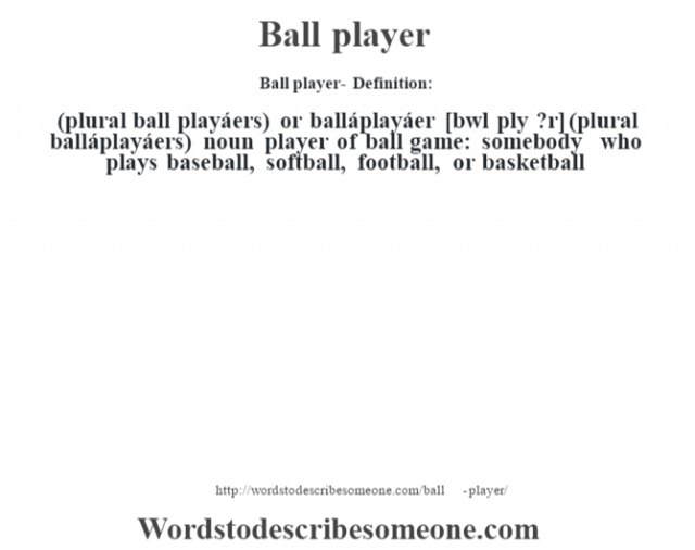 Ball player- Definition:(plural ball playáers) or balláplayáer [b‡wl plˆy ?r] (plural balláplayáers)  noun   player of ball game: somebody who plays baseball, softball, football, or basketball