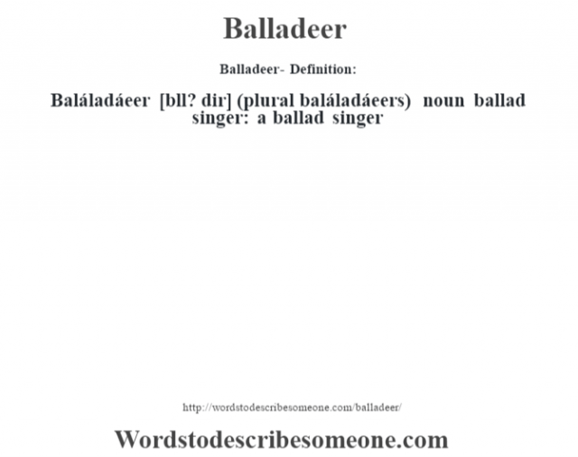 Balladeer- Definition:Baláladáeer [bˆll? dir] (plural baláladáeers)  noun   ballad singer: a ballad singer