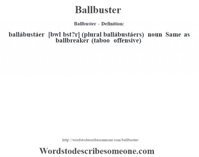 Ballbuster - Definition:ballábustáer [b‡wl bst?r] (plural ballábustáers)  noun  Same as ballbreaker (taboo offensive)
